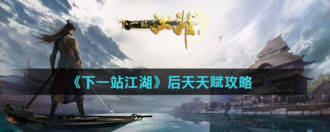 《下一站江湖》后天天赋攻略