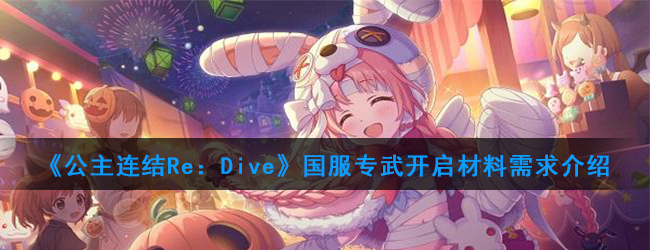 《公主连结Re:Dive》国服专武开启材料一览
