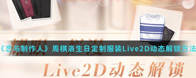 《恋与制作人》周棋洛生日定制服装Live2D动态解锁方法介绍