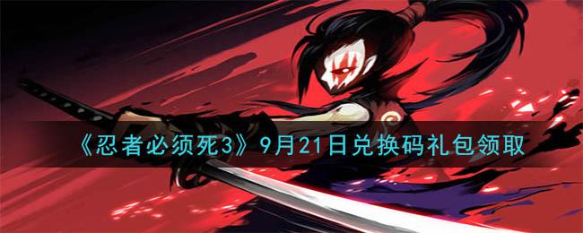 《忍者必须死3》9月21日兑换码礼包领取
