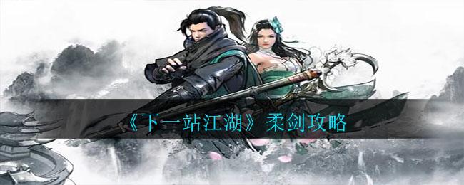 《下一站江湖》柔剑攻略