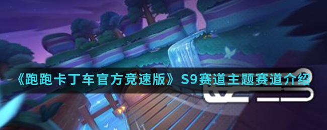 《跑跑卡丁车官方竞速版》S9赛道主题赛道介绍