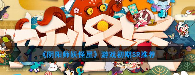 《阴阳师妖怪屋》游戏初期SR推荐