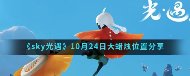《sky光遇》10月24日大蜡烛位置分享