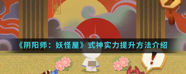 《阴阳师:妖怪屋》式神实力提升方法介绍