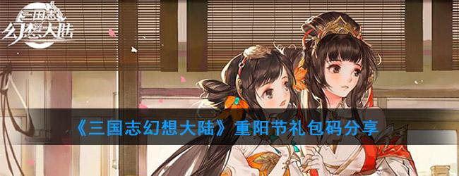 《三国志幻想大陆》重阳节礼包码分享