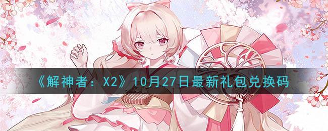 《解神者:X2》10月27日最新礼包兑换码