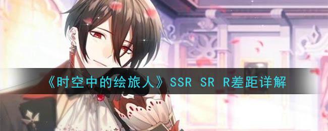 《时空中的绘旅人》SSR SR R差距详解