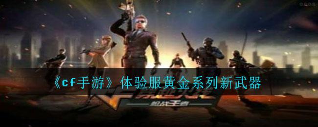 2020《cf手游》体验服黄金系列新武器