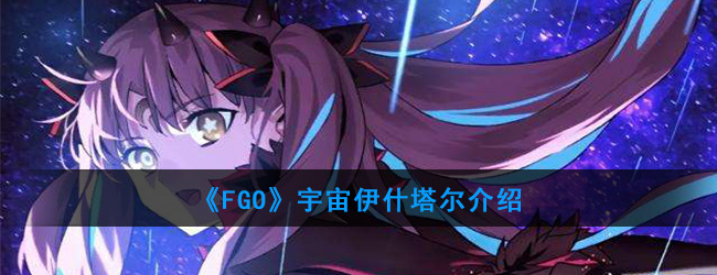 《FGO》宇宙伊什塔尔介绍