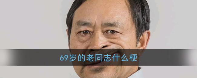 69岁的老同志什么梗