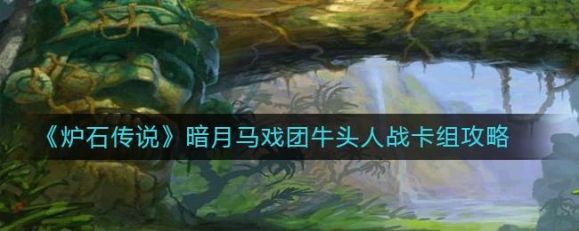 《炉石传说》暗月马戏团牛头人战卡组攻略