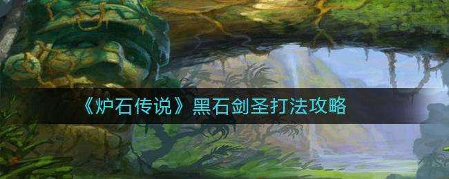 《炉石传说》黑石剑圣打法攻略