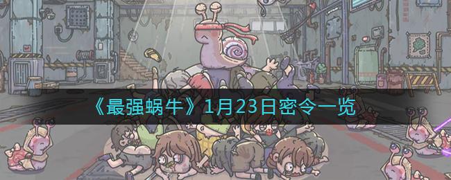 《最强蜗牛》年1月23日密令清单
